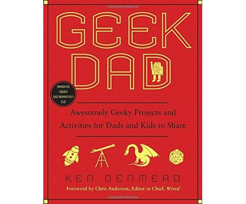 Geek Dad: Awesomely Geeky Projects and Activities for Dads and Kids