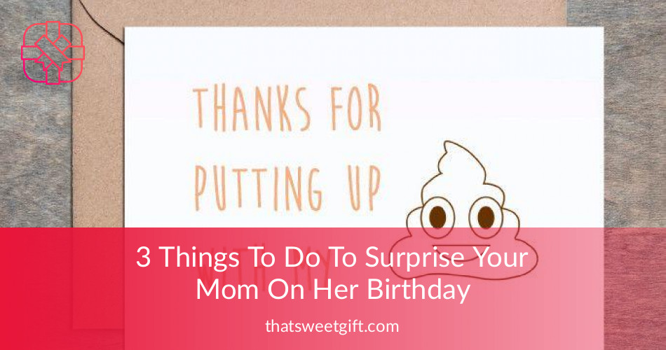 3 things to do to surprise your mom on her birthday thatsweetgift