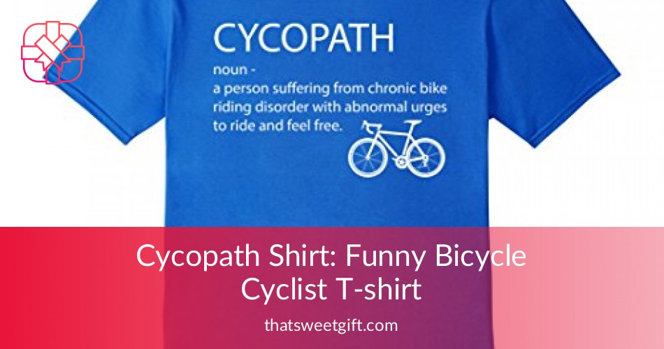4346d25a0 Cycopath Shirt: Funny Bicycle Cyclist T-shirt | Thatsweetgift