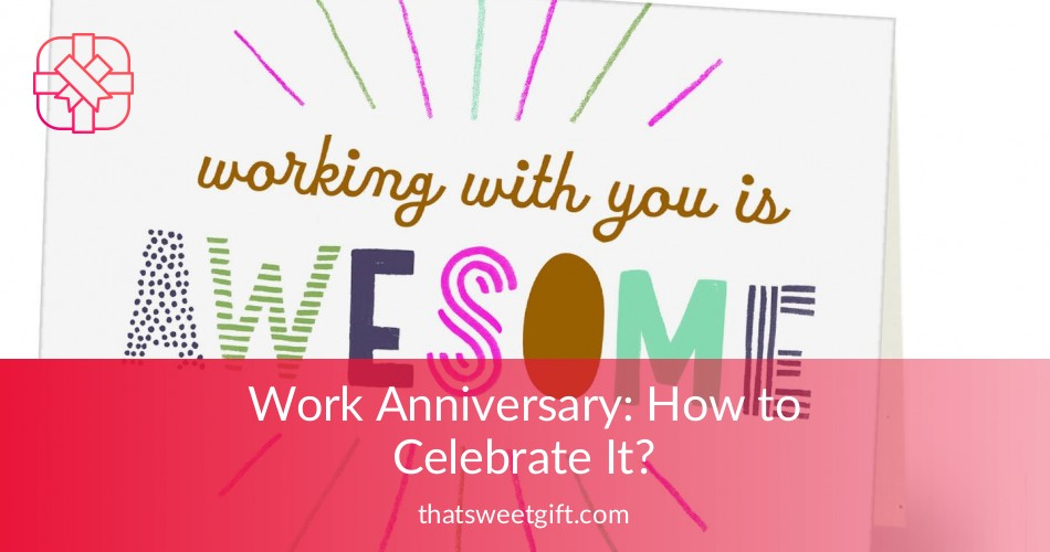 Work Anniversary How To Celebrate It Thatsweetgift